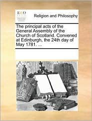 The principal acts of the General Assembly of the Church of Scotland. Convened at Edinburgh, the 24th day of May 1781. ... - See Notes Multiple Contributors