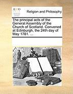 The Principal Acts of the General Assembly of the Church of Scotland. Convened at Edinburgh, the 24th Day of May 1781. ...