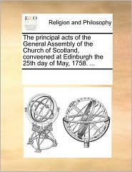 The principal acts of the General Assembly of the Church of Scotland, conveened at Edinburgh the 25th day of May, 1758. ... - See Notes Multiple Contributors