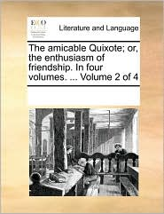 The amicable Quixote; or, the enthusiasm of friendship. In four volumes. ... Volume 2 of 4 - See Notes Multiple Contributors