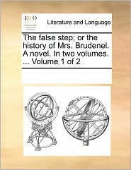 The false step; or the history of Mrs. Brudenel. A novel. In two volumes. ... Volume 1 of 2 - See Notes Multiple Contributors