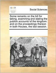 Some remarks on the bill for taking, examining and stating the publick accounts of the kingdom: and on the proceedings thereon in both Houses, the last session. - See Notes Multiple Contributors