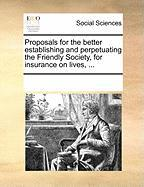 Proposals for the Better Establishing and Perpetuating the Friendly Society, for Insurance on Lives, ...