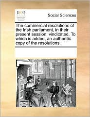 The commercial resolutions of the Irish parliament, in their present session, vindicated. To which is added, an authentic copy of the resolutions. - See Notes Multiple Contributors