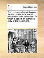 The Commercial Resolutions of the Irish Parliament, in Their Present Session, Vindicated. to Which Is Added, an Authentic Copy of the Resolutions.