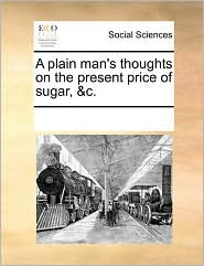 A plain man's thoughts on the present price of sugar, &c. - See Notes Multiple Contributors