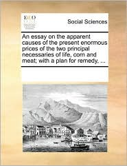 An essay on the apparent causes of the present enormous prices of the two principal necessaries of life, corn and meat; with a plan for remedy, ... - See Notes Multiple Contributors
