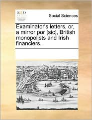 Examinator's letters, or, a mirror por [sic], British monopolists and Irish financiers. - See Notes Multiple Contributors