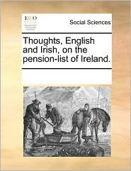 Thoughts, English and Irish, on the pension-list of Ireland. - See Notes Multiple Contributors