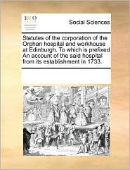 Statutes Of The Corporation Of The Orphan Hospital And Workhouse At Edinburgh. To Which Is Prefixed An Account Of The Said Hospital From Its Establishment In 1733. - See Notes Multiple Contributors
