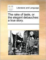 The rake of taste, or the elegant debauchee: a true story. - See Notes Multiple Contributors