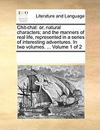 Chit-Chat: Or, Natural Characters; And the Manners of Real Life, Represented in a Series of Interesting Adventures. in Two Volume