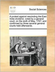 A protest against rescinding the East India dividend, voted by a general court, on the sixth of May, 1767; and confirmed by three several general courts held afterwards. - See Notes Multiple Contributors