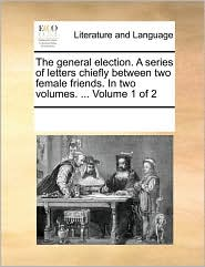 The general election. A series of letters chiefly between two female friends. In two volumes. . Volume 1 of 2 - See Notes Multiple Contributors