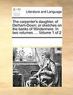 The Carpenter's Daughter, of Derham-Down; Or Sketches on the Banks of Windermere. in Two Volumes. ... Volume 1 of 2