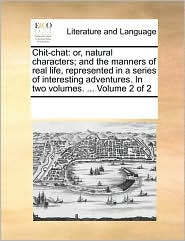 Chit-chat: or, natural characters; and the manners of real life, represented in a series of interesting adventures. In two volumes. ... Volume 2 of 2 - See Notes Multiple Contributors