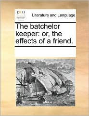 The batchelor keeper: or, the effects of a friend. - See Notes Multiple Contributors