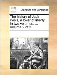 The history of Jack Wilks, a lover of liberty. In two volumes. ... Volume 2 of 2 - See Notes Multiple Contributors