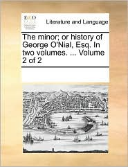 The minor; or history of George O'Nial, Esq. In two volumes. ... Volume 2 of 2 - See Notes Multiple Contributors