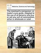 The Merchant's Companion: Or, Trader's Sure Guide. Adapted to the Use of All Persons Who Buy or Sell Any Sort of Commodities, Either in Wholesal
