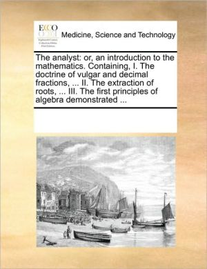 The analyst: or, an introduction to the mathematics. Containing, I. The doctrine of vulgar and decimal fractions, . II. The extraction of roots, . III. The first principles of algebra demonstrated. - See Notes Multiple Contributors