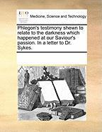 Phlegon's Testimony Shewn to Relate to the Darkness Which Happened at Our Saviour's Passion. in a Letter to Dr. Sykes.