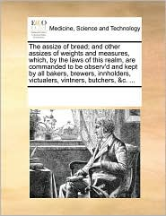 The assize of bread; and other assizes of weights and measures, which, by the laws of this realm, are commanded to be observ'd and kept by all bakers, brewers, innholders, victualers, vintners, butchers, &c. ... - See Notes Multiple Contributors