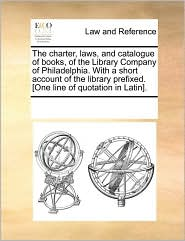 The charter, laws, and catalogue of books, of the Library Company of Philadelphia. With a short account of the library prefixed. [One line of quotation in Latin]. - See Notes Multiple Contributors