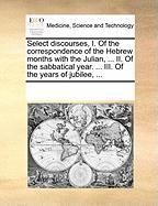 Select Discourses, I. of the Correspondence of the Hebrew Months with the Julian, ... II. of the Sabbatical Year. ... III. of the Years of Jubilee, ..
