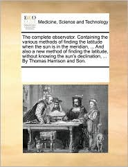 The complete observator. Containing the various methods of finding the latitude when the sun is in the meridian, ... And also a new method of finding the latitude, without knowing the sun's declination, ... By Thomas Harrison and Son. - See Notes Multiple Contributors
