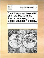 An alphabetical catalogue of all the books in the library, belonging to the Bristol Education Society. - See Notes Multiple Contributors