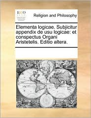 Elementa Logicae. Subjicitur Appendix De Usu Logicae - See Notes Multiple Contributors