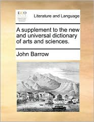 A supplement to the new and universal dictionary of arts and sciences. - John Barrow