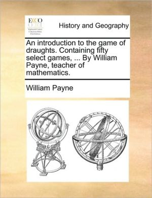An introduction to the game of draughts. Containing fifty select games, . By William Payne, teacher of mathematics.