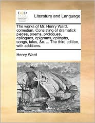 The works of Mr. Henry Ward, comedian. Consisting of dramatick pieces, poems, prologues, epilogues, epigrams, epitaphs, songs, tales, &c. ... The third edition, with additions.
