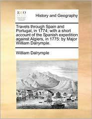 Travels through Spain and Portugal, in 1774; with a short account of the Spanish expedition against Algiers, in 1775: by Major William Dalrymple. - William Dalrymple