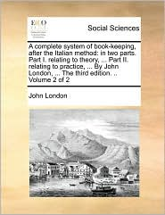 A complete system of book-keeping, after the Italian method: in two parts. Part I. relating to theory, ... Part II. relating to practice, ... By John London, ... The third edition. .. Volume 2 of 2 - John London