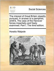 The interest of Great Britain steadily pursued. In answer to a pamphlet, entitl'd, The case of the Hanover forces impartially and freely examined. Part I. The third edition. - Horatio Walpole