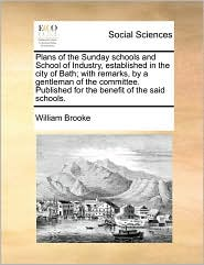 Plans of the Sunday schools and School of Industry, established in the city of Bath; with remarks, by a gentleman of the committee. Published for the benefit of the said schools. - William Brooke