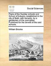 Plans of the Sunday Schools and School of Industry, Established in the City of Bath; With Remarks, by a Gentleman of the Committee - Brooke, William