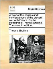 A view of the causes and consequences of the present war with France. By the Honourable Thomas Erskine. The seventh edition. - Thoams Erskine