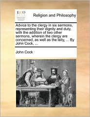 Advice to the clergy in six sermons, representing their dignity and duty, with the addition of two other sermons, wherein the clergy are concerned, as well as the laity, ... By John Cock, ... - John Cock