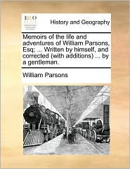 Memoirs of the life and adventures of William Parsons, Esq; ... Written by himself, and corrected (with additions) ... by a gentleman.