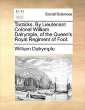 Tacticks. by Lieutenant Colonel William Dalrymple, of the Queen's Royal Regiment of Foot. - Dalrymple, William