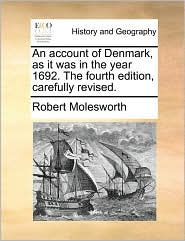 An Account of Denmark, as It Was in the Year 1692. the Fourth Edition, Carefully Revised.