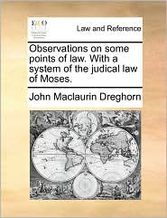 Observations on some points of law. With a system of the judical law of Moses. - John Maclaurin Dreghorn