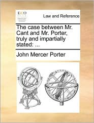 The case between Mr. Cant and Mr. Porter, truly and impartially stated: ... - John Mercer Porter