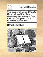 The Case of Lieutenant Donald Campbell, and the Other Children of the Deceased Capt. Lauchlin Campbell, of the Province of New York.
