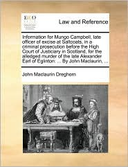 Information for Mungo Campbell, late officer of excise at Saltcoats, in a criminal prosecution before the High Court of Justiciary in Scotland, for the alledged murder of the late Alexander Earl of Eglinton: . By John Maclaurin, . - John Maclaurin Dreghorn