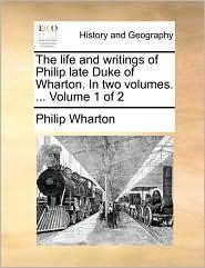 The life and writings of Philip late Duke of Wharton. In two volumes. ... Volume 1 of 2 - Philip Wharton
